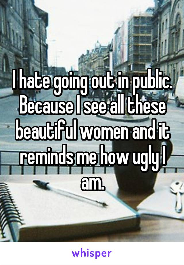 I hate going out in public. Because I see all these beautiful women and it reminds me how ugly I am.