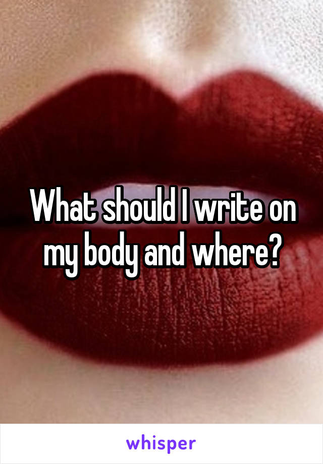 What should I write on my body and where?