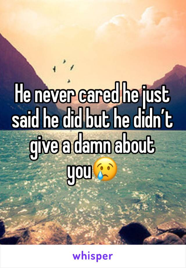 He never cared he just said he did but he didn't give a damn about you😢