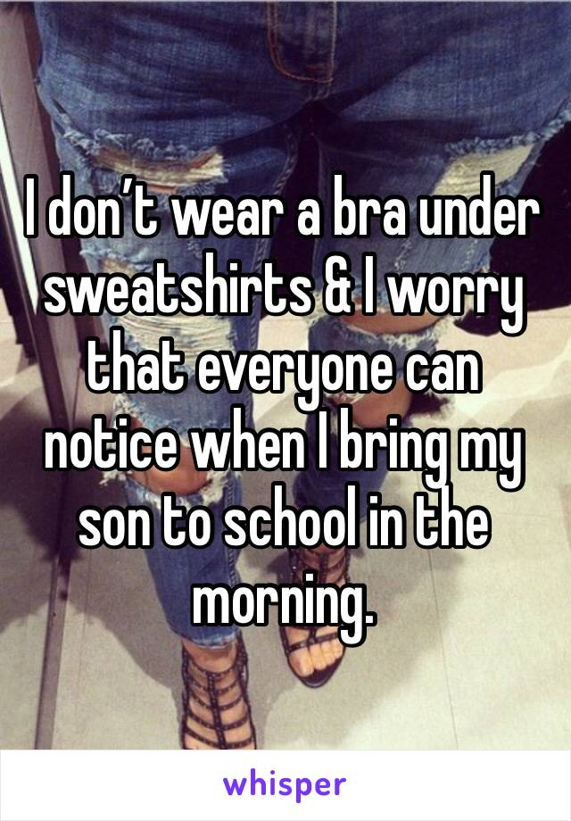 I don't wear a bra under sweatshirts & I worry that everyone can notice when I bring my son to school in the morning.