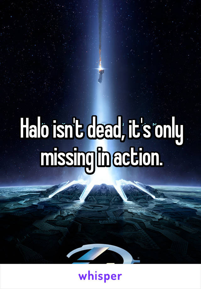 Halo isn't dead, it's only missing in action.