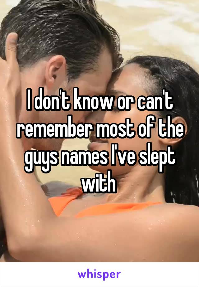 I don't know or can't remember most of the guys names I've slept with