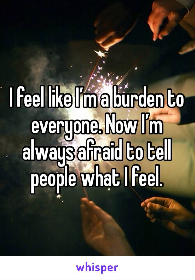 I feel like I'm a burden to everyone. Now I'm always afraid to tell people what I feel.