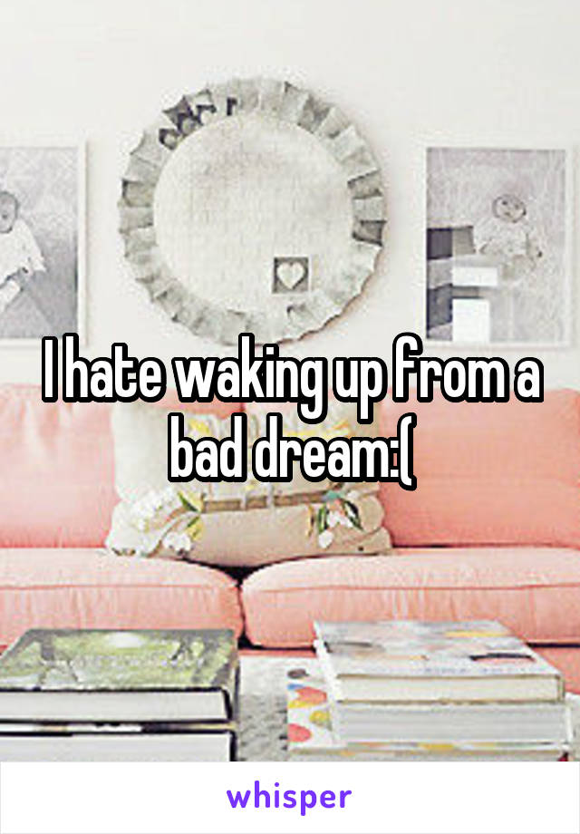 I hate waking up from a bad dream:(