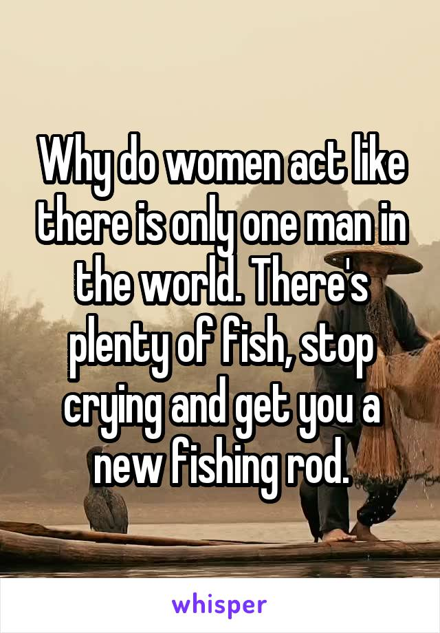 Why do women act like there is only one man in the world. There's plenty of fish, stop crying and get you a new fishing rod.