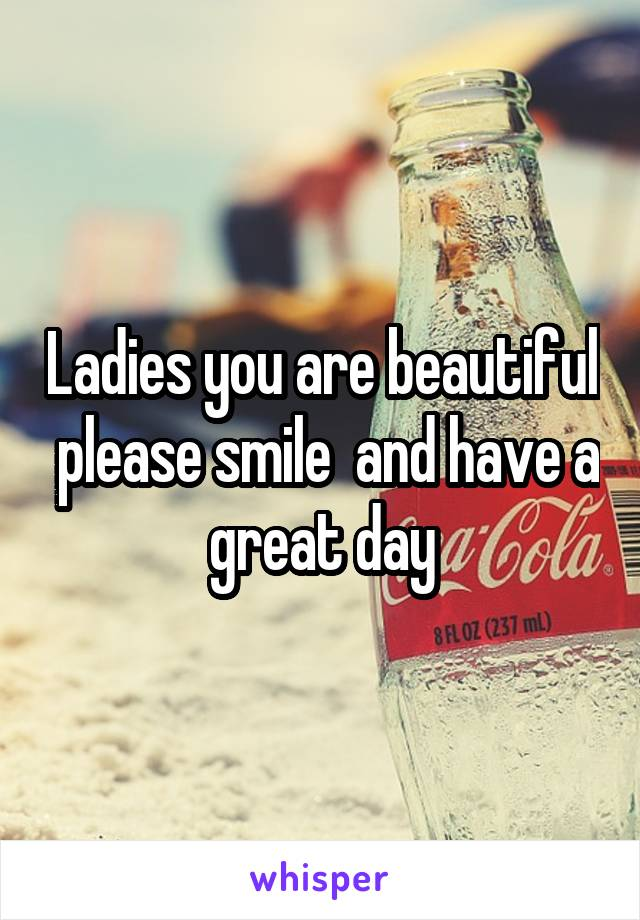 Ladies you are beautiful  please smile  and have a great day
