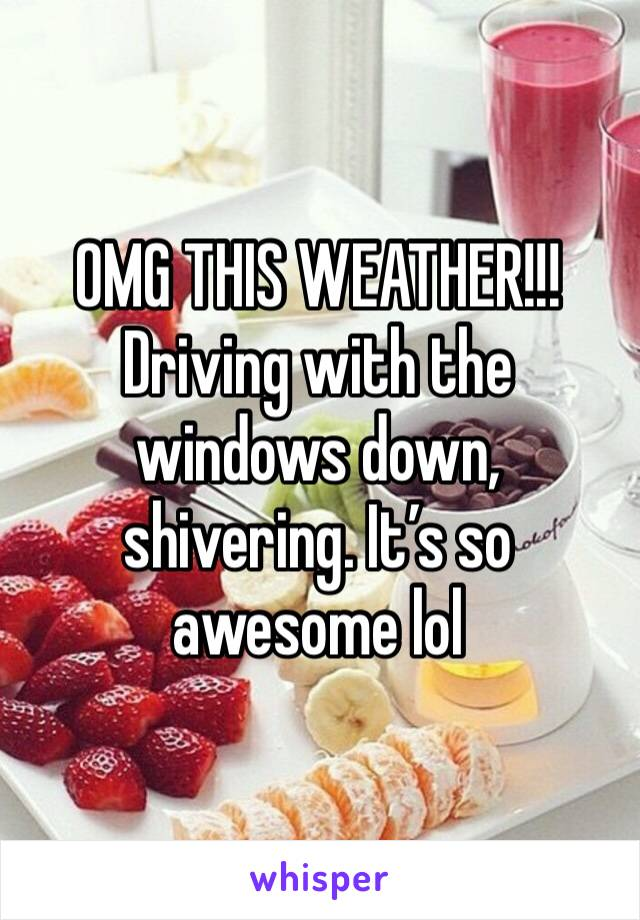 OMG THIS WEATHER!!! Driving with the windows down, shivering. It's so awesome lol