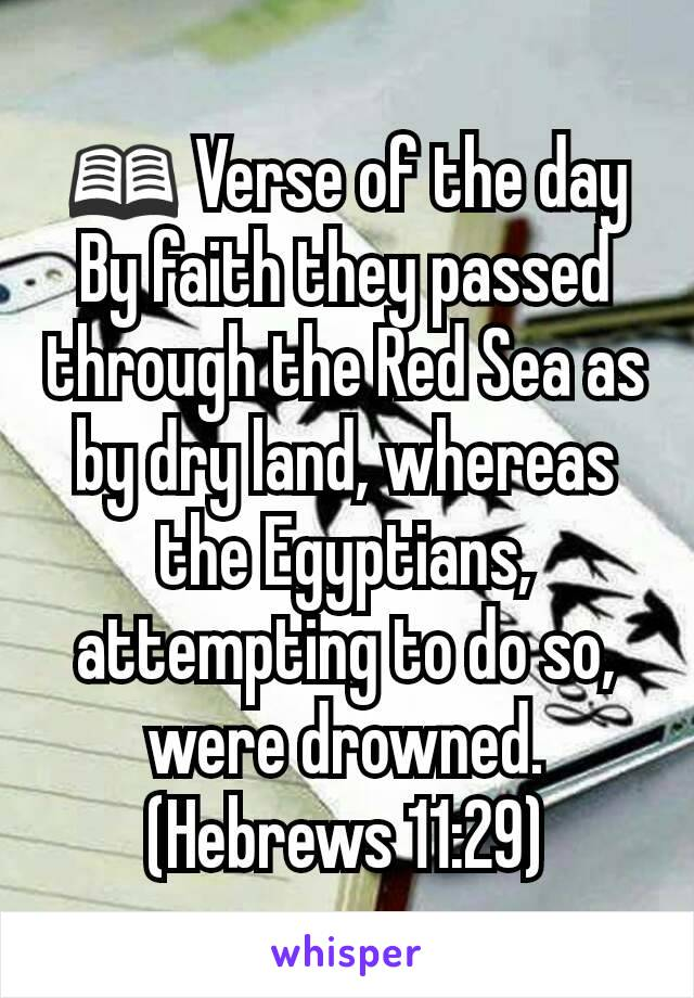 📖 Verse of the day By faith they passed through the Red Sea as by dry land, whereas the Egyptians, attempting to do so, were drowned. (Hebrews 11:29)
