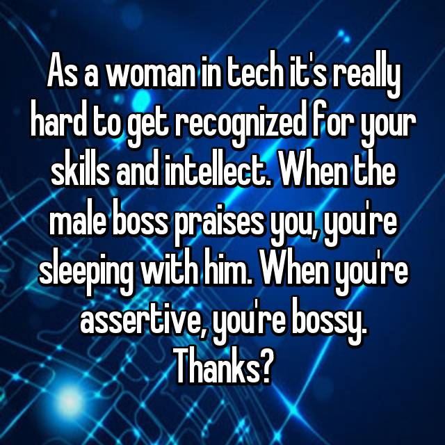 As a woman in tech it's really hard to get recognized for your skills and intellect. When the male boss praises you, you're sleeping with him. When you're assertive, you're bossy. Thanks?