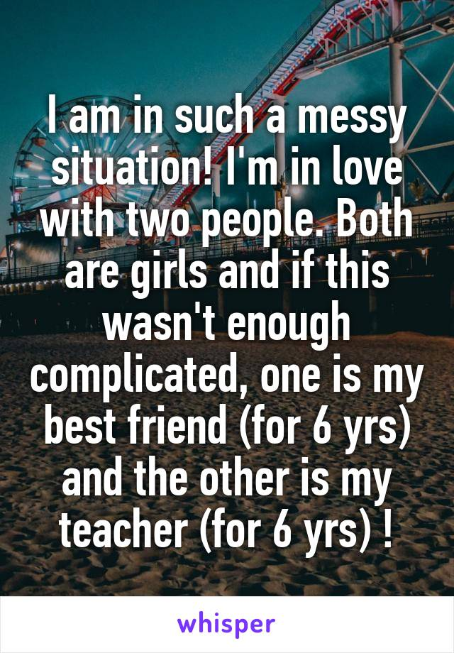 I am in such a messy situation! I'm in love with two people. Both are girls and if this wasn't enough complicated, one is my best friend (for 6 yrs) and the other is my teacher (for 6 yrs) !