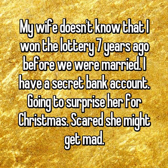 My wife doesn't know that I won the lottery 7 years ago before we were married. I have a secret bank account. Going to surprise her for Christmas. Scared she might get mad.