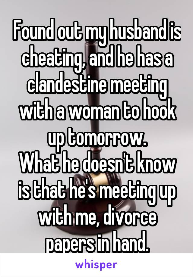 Found out my husband is cheating, and he has a clandestine meeting with a woman to hook up tomorrow. What he doesn't know is that he's meeting up with me, divorce papers in hand.