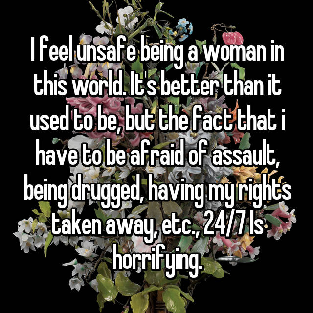 I feel unsafe being a woman in this world. It's better than it used to be, but the fact that i have to be afraid of assault, being drugged, having my rights taken away, etc., 24/7 Is horrifying.