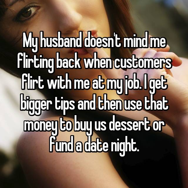 My husband doesn't mind me flirting back when customers flirt with me at my job. I get bigger tips and then use that money to buy us dessert or fund a date night.