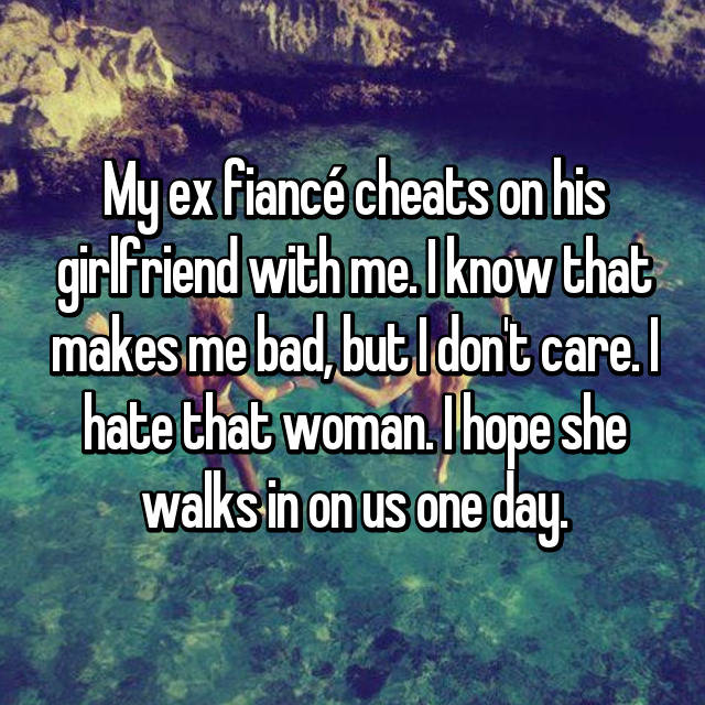 My ex fiancé cheats on his girlfriend with me. I know that makes me bad, but I don't care. I hate that woman. I hope she walks in on us one day.