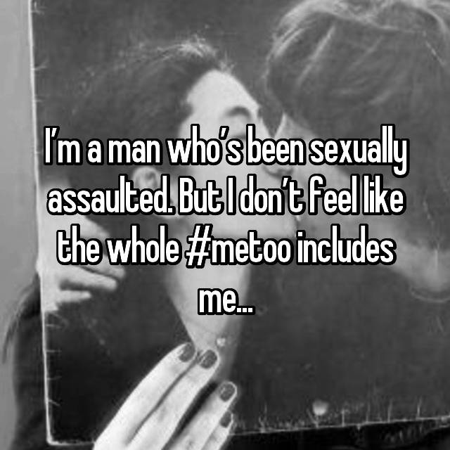 I'm a man who's been sexually assaulted. But I don't feel like the whole #metoo includes me...