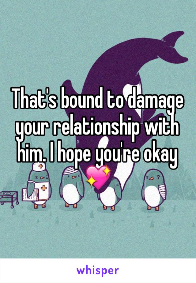 That's bound to damage your relationship with him. I hope you're okay 💖