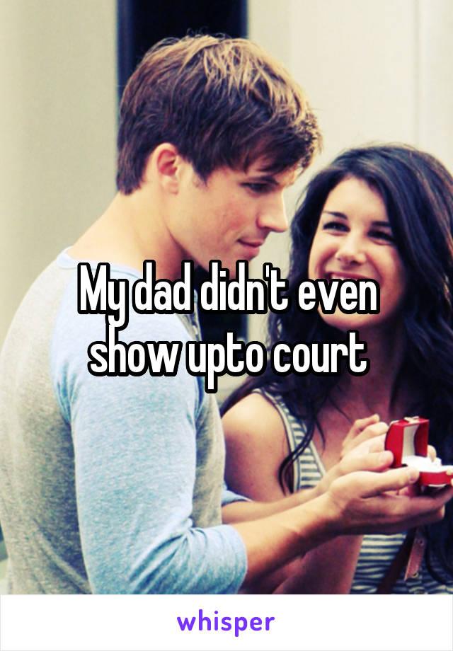 My dad didn't even show upto court