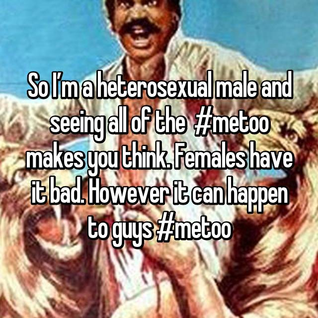 So I'm a heterosexual male and seeing all of the  #metoo makes you think. Females have it bad. However it can happen to guys #metoo