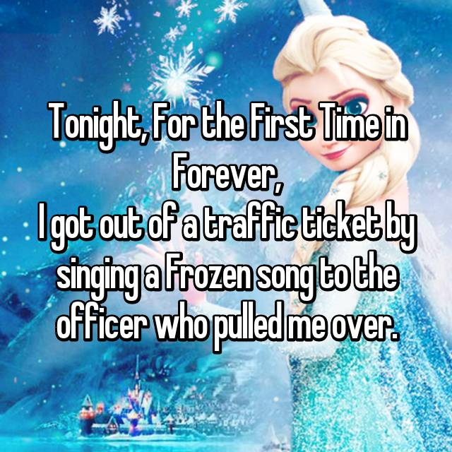 Tonight, For the First Time in Forever, I got out of a traffic ticket by singing a Frozen song to the officer who pulled me over.