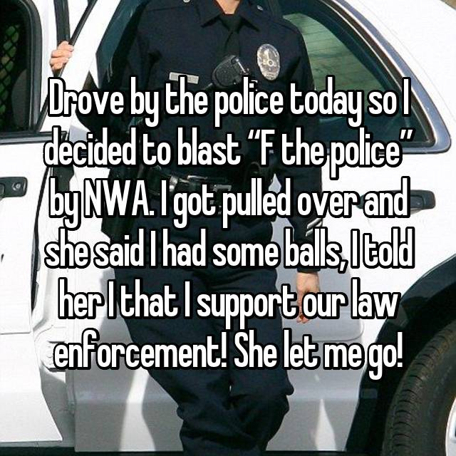"Drove by the police today so I decided to blast ""F the police"" by NWA. I got pulled over and she said I had some balls, I told her I that I support our law enforcement! She let me go!"