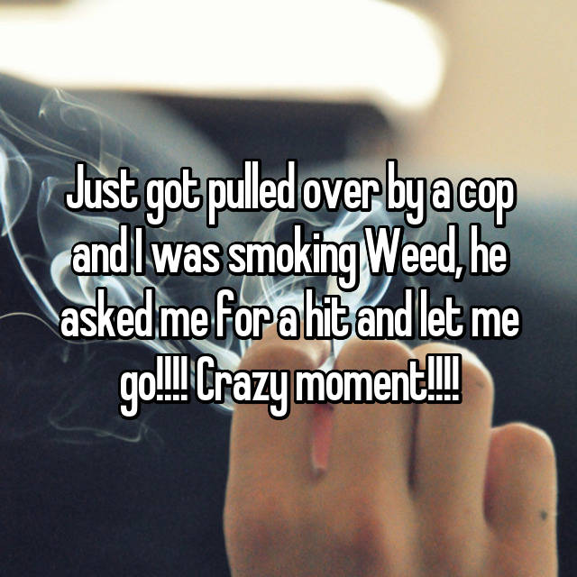 Just got pulled over by a cop and I was smoking Weed, he asked me for a hit and let me go!!!! Crazy moment!!!!
