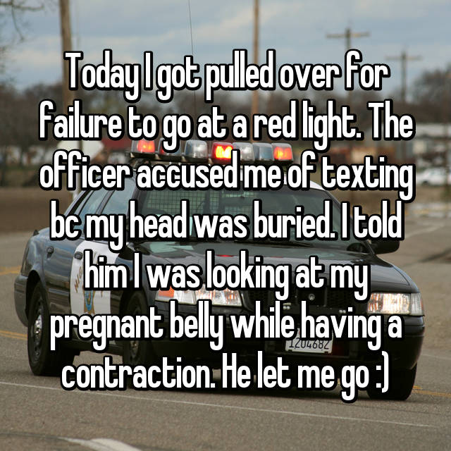 Today I got pulled over for failure to go at a red light. The officer accused me of texting bc my head was buried. I told him I was looking at my pregnant belly while having a contraction. He let me go :)
