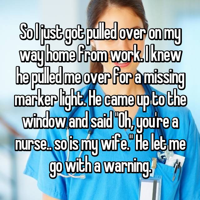 "So I just got pulled over on my way home from work. I knew he pulled me over for a missing marker light. He came up to the window and said ""Oh, you're a nurse.. so is my wife."" He let me go with a warning."