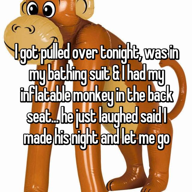 I got pulled over tonight, was in my bathing suit & I had my inflatable monkey in the back seat... he just laughed said I made his night and let me go