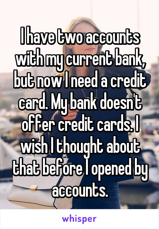 I have two accounts with my current bank, but now I need a credit card. My bank doesn't offer credit cards. I wish I thought about that before I opened by accounts.