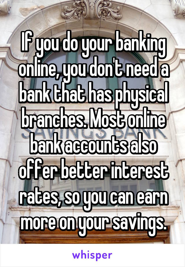 If you do your banking online, you don't need a bank that has physical branches. Most online bank accounts also offer better interest rates, so you can earn more on your savings.