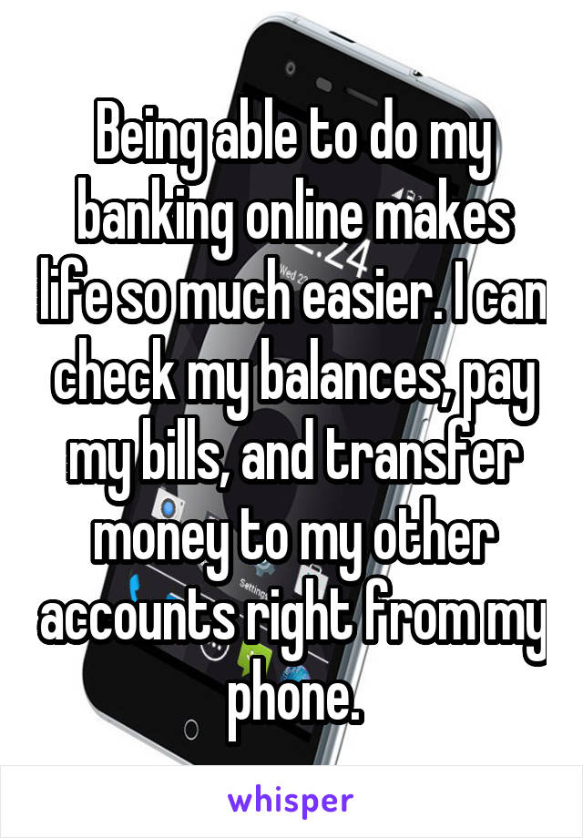 Being able to do my banking online makes life so much easier. I can check my balances, pay my bills, and transfer money to my other accounts right from my phone.