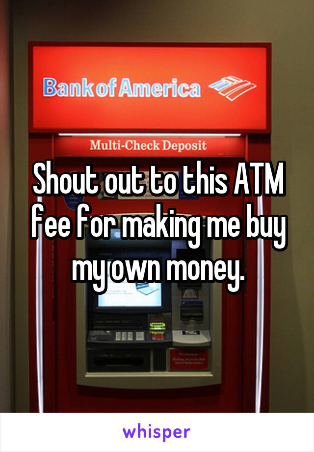 Shout out to this ATM fee for making me buy my own money.