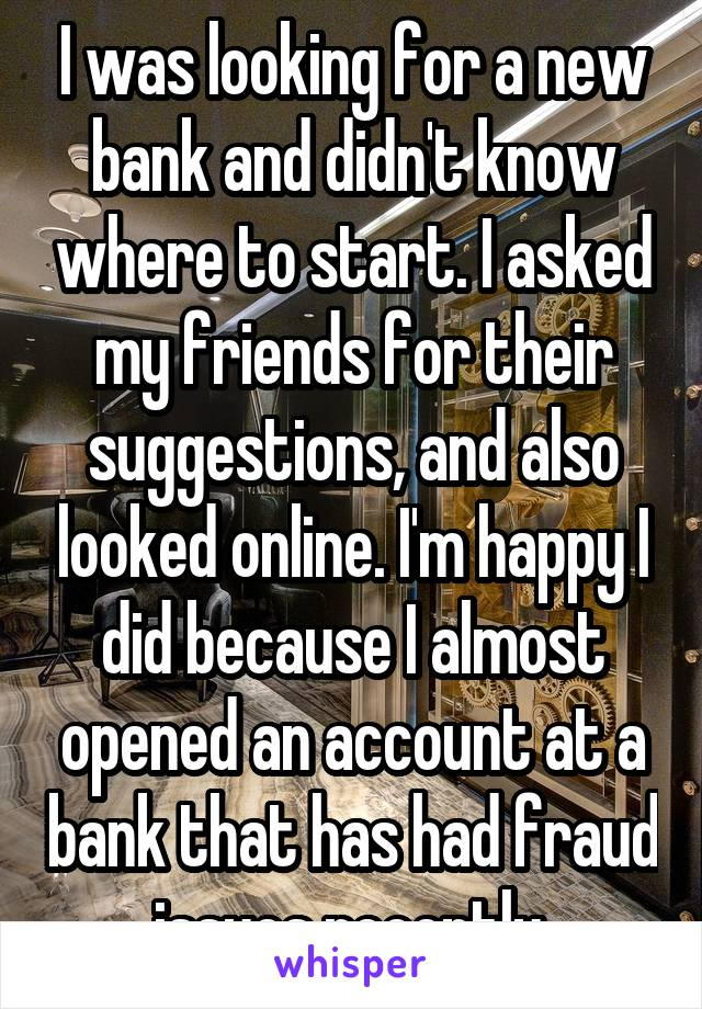 I was looking for a new bank and didn't know where to start. I asked my friends for their suggestions, and also looked online. I'm happy I did because I almost opened an account at a bank that has had fraud issues recently.