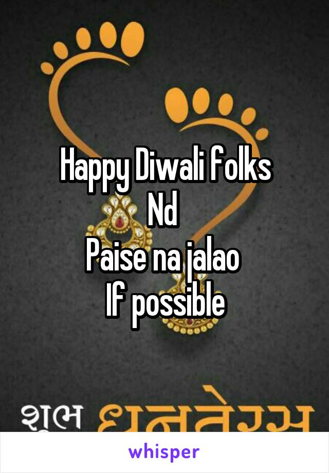 Happy Diwali folks Nd  Paise na jalao  If possible