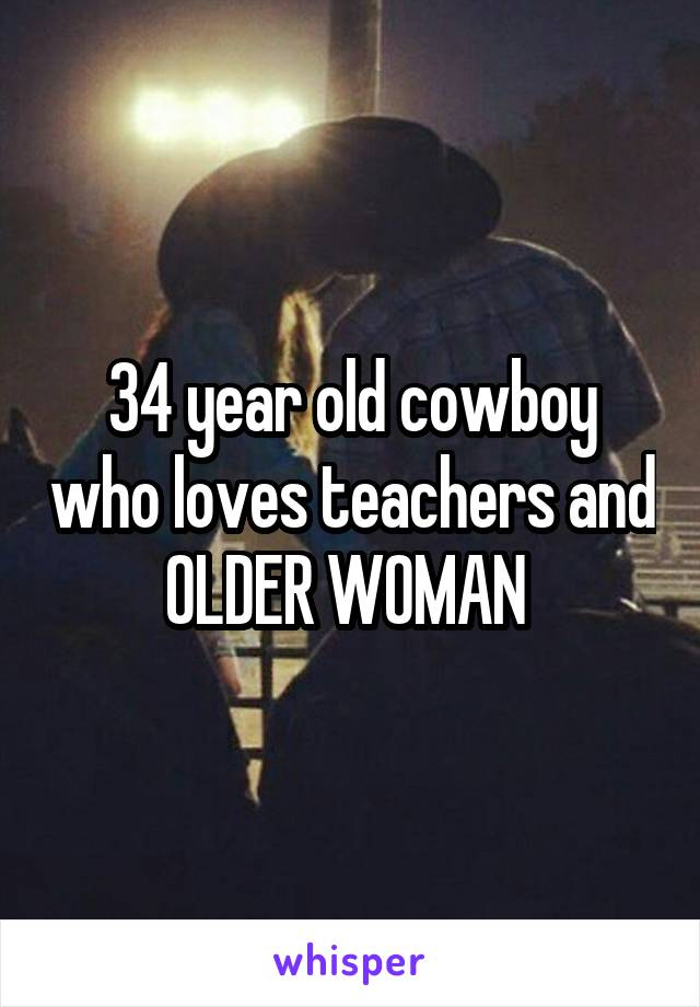 34 year old cowboy who loves teachers and OLDER WOMAN