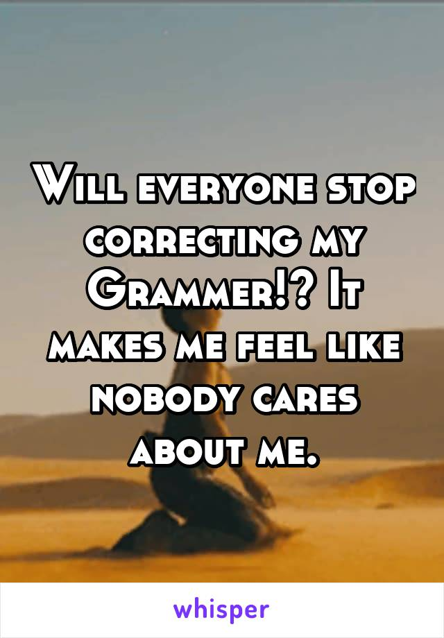 Will everyone stop correcting my Grammer!? It makes me feel like nobody cares about me.