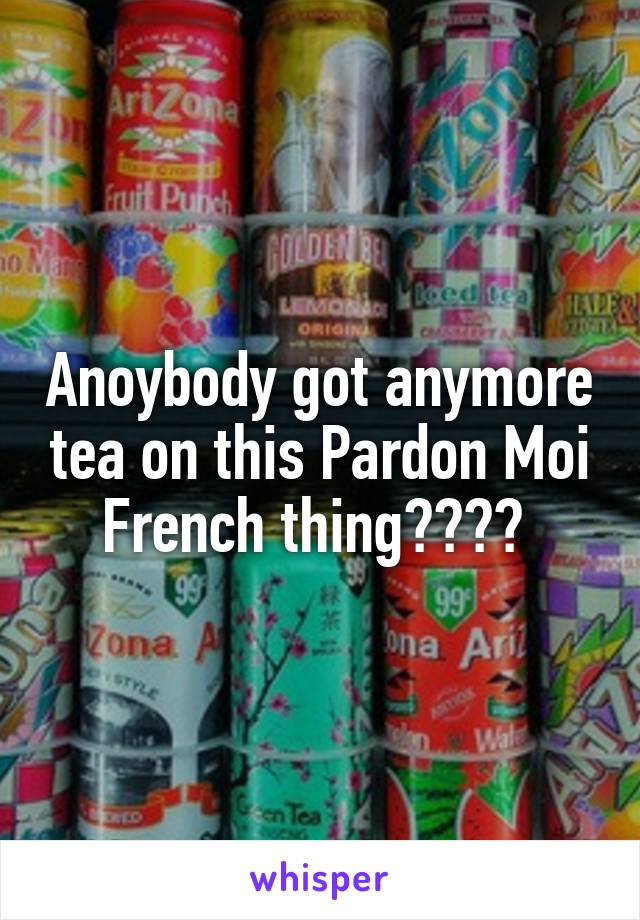 Anoybody got anymore tea on this Pardon Moi French thing????