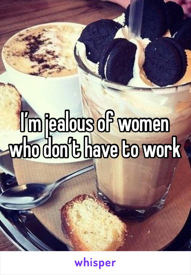 I'm jealous of women who don't have to work