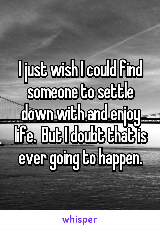 I just wish I could find someone to settle down with and enjoy life.  But I doubt that is ever going to happen.