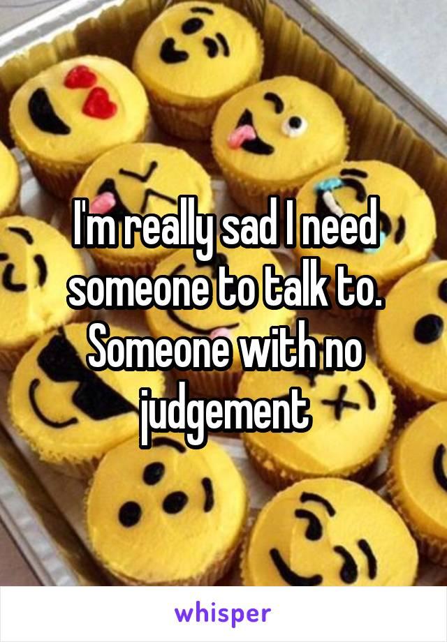I'm really sad I need someone to talk to. Someone with no judgement