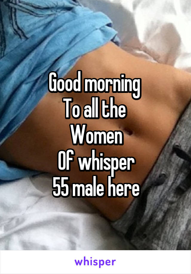 Good morning  To all the  Women Of whisper 55 male here