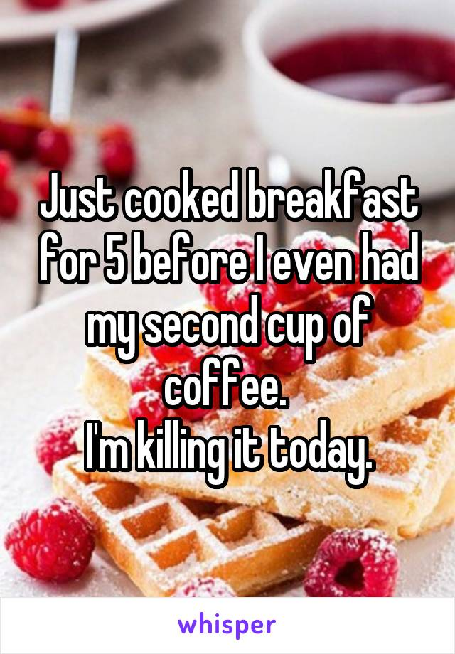 Just cooked breakfast for 5 before I even had my second cup of coffee.  I'm killing it today.