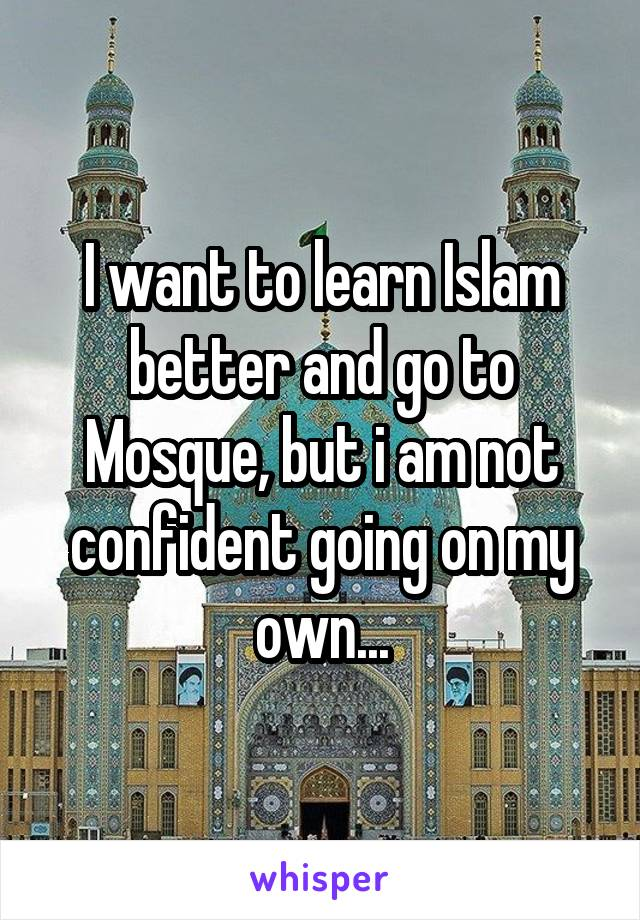 I want to learn Islam better and go to Mosque, but i am not confident going on my own...