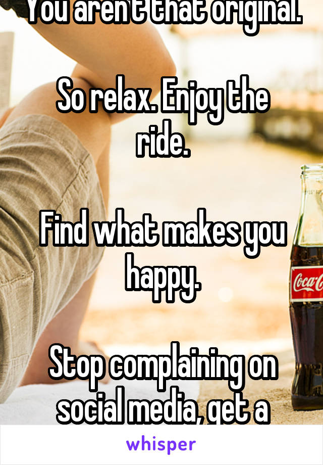 You aren't that original.  So relax. Enjoy the ride.  Find what makes you happy.  Stop complaining on social media, get a shrink.