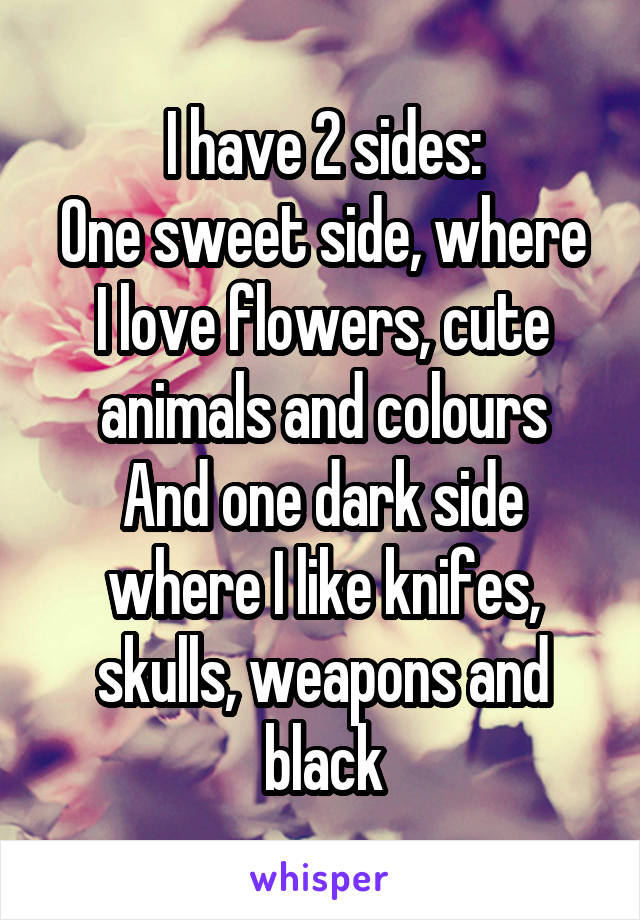 I have 2 sides: One sweet side, where I love flowers, cute animals and colours And one dark side where I like knifes, skulls, weapons and black