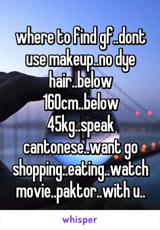 where to find gf..dont use makeup..no dye hair..below 160cm..below 45kg..speak cantonese..want go shopping..eating..watch movie..paktor..with u..