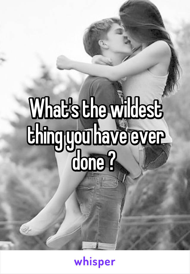 What's the wildest thing you have ever done ?