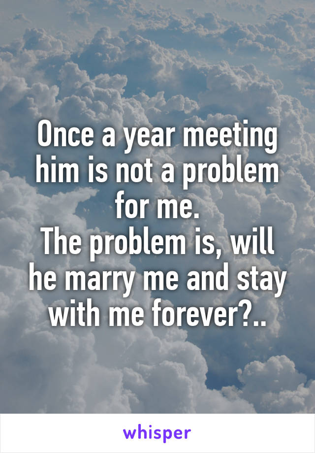 Once a year meeting him is not a problem for me. The problem is, will he marry me and stay with me forever?..