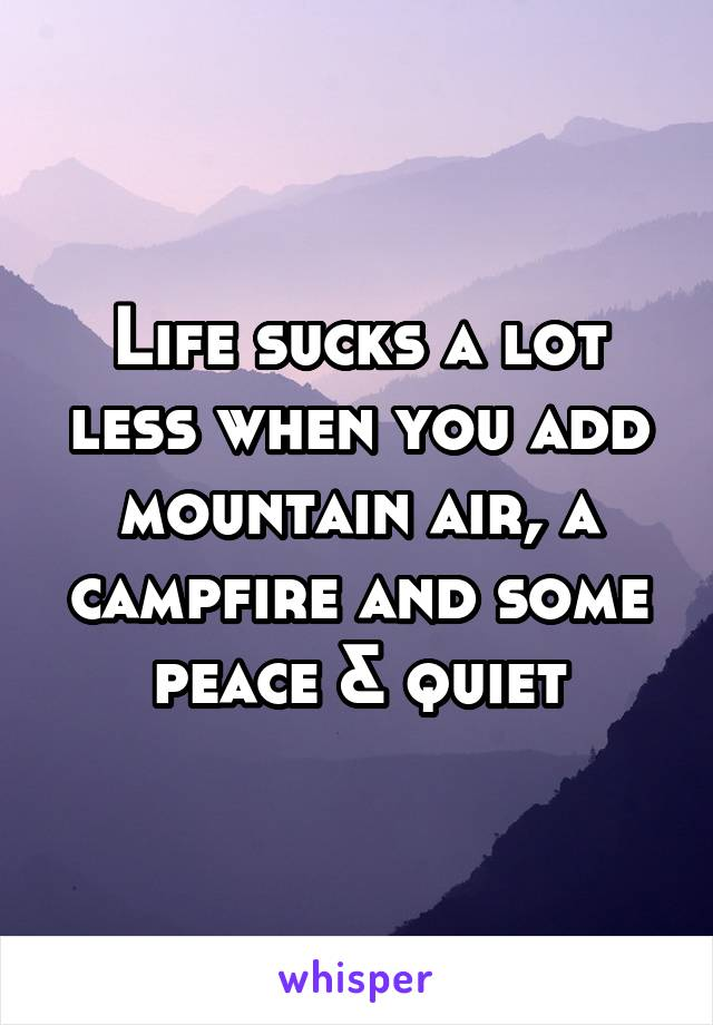 Life sucks a lot less when you add mountain air, a campfire and some peace & quiet